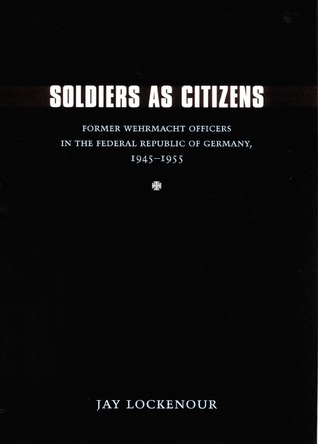 Soldiers as Citizens: Former Wehrmacht Officers in the Federal Republic of Germany, 1945-1955 Jay Lockenour