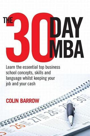 The 30 Day MBA: Learn the Essential Top Business School Concepts, Skills and Language Whilst Keeping Your Job and Your Cash  by  Colin Barrow