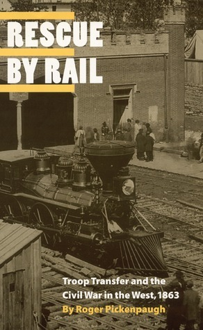 Rescue Rail: Troop Transfer and the Civil War in the West, 1863 by Roger Pickenpaugh