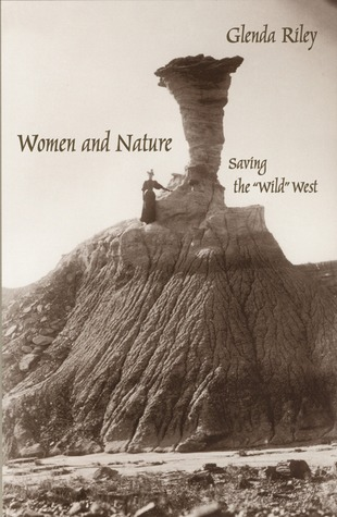 Women and Nature: Saving the Wild West  by  Glenda Riley