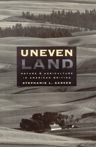 Uneven Land: Nature and Agriculture in American Writing  by  Stephanie L. Sarver