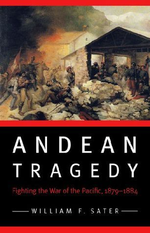 Andean Tragedy: Fighting the War of the Pacific, 1879-1884 William F. Sater