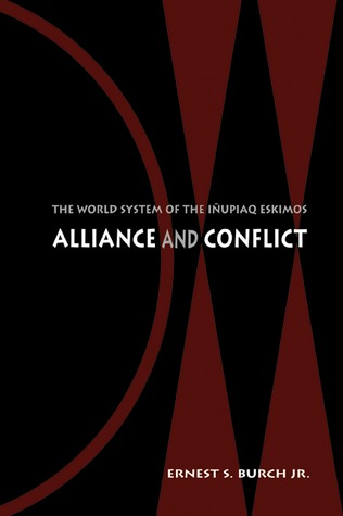 Alliance and Conflict: The World System of the Iñupiaq Eskimos Ernest S. Burch Jr.