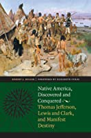 Native America, Discovered and Conquered: Thomas Jefferson, Lewis and Clark, and Manifest Destiny
