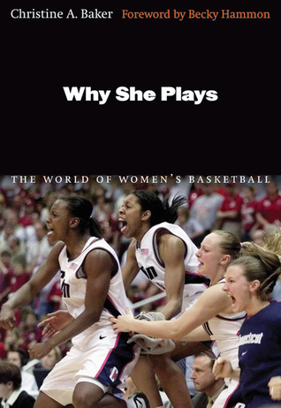 Why She Plays: The World of Womens Basketball  by  Christine A. Baker