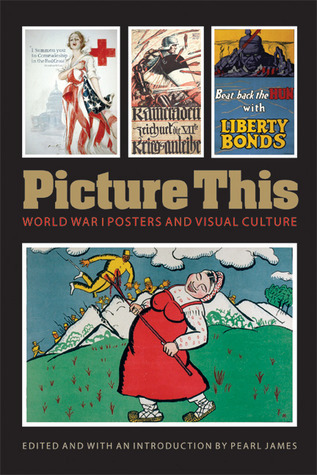 Picture This: World War I Posters and Visual Culture  by  Pearl James