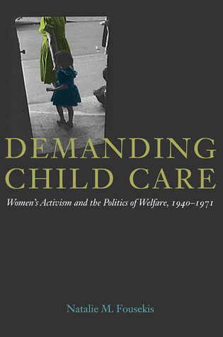 Demanding Child Care: Womens Activism and the Politics of Welfare, 1940-1971 Natalie M. Fousekis