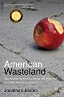 American Wasteland: How America Throws Away Nearly Half of Its Food (and What We Can Do About It)