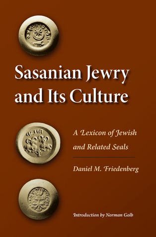 Sasanian Jewry and Its Culture: A Lexicon of Jewish and Related Seals Daniel M. Friedenberg