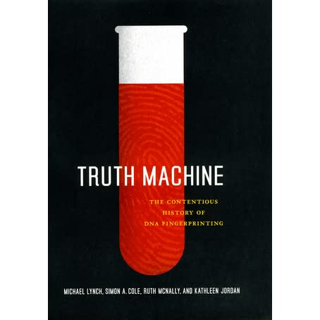 Truth Machine: The Contentious History of DNA Fingerprinting - Michael Lynch, Ruth McNally, Simon A. Cole, Kathleen Jordan