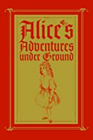 Alice's Adventures under Ground: A Fascimile