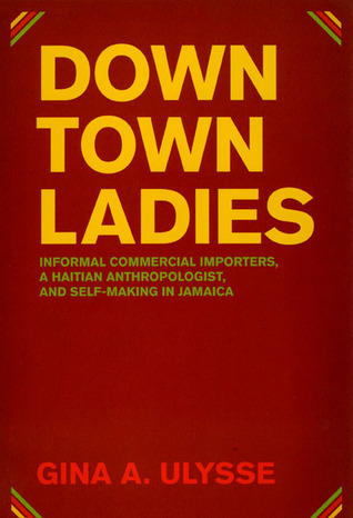 Downtown Ladies: Informal Commercial Importers, a Haitian Anthropologist and Self-Making in Jamaica Gina Athena Ulysse
