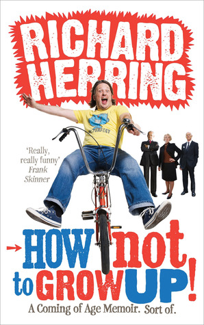 How Not to Grow Up!: A Coming of Age Memoir. Sort of.  by  Richard Herring