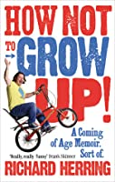 How Not to Grow Up!: A Coming of Age Memoir. Sort of.