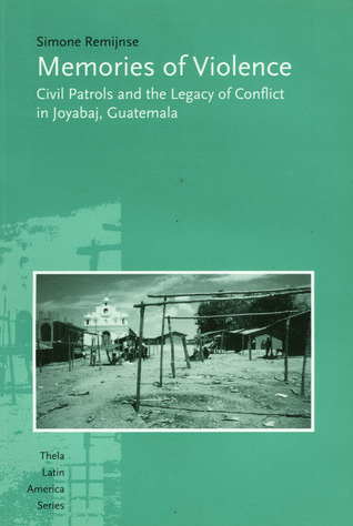 Memories Of Violence: Civil Patrols And The Legacy Of Conflict In Joyabaj, Guatemala  by  Simone Remijnse