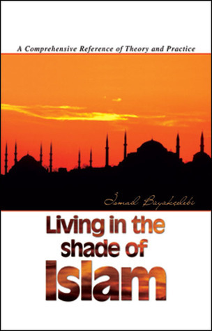 Living in the Shade of Islam: A Comprehensive Reference of Theory and Practice İsmail Büyükçelebi