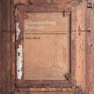 Johannesburg Portraits: From Lionel Phillips to Sibongile Khumalo Mike Alfred