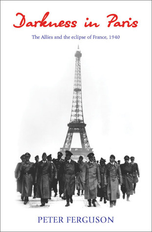 Darkness in Paris: The Allies and the Eclipse of France, 1940  by  Peter Ferguson