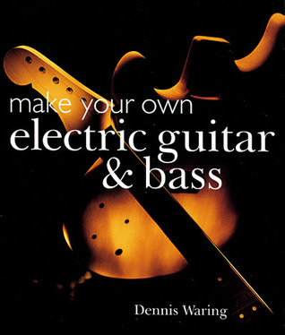 Make Your Own Electric Guitar & Bass Dennis Waring