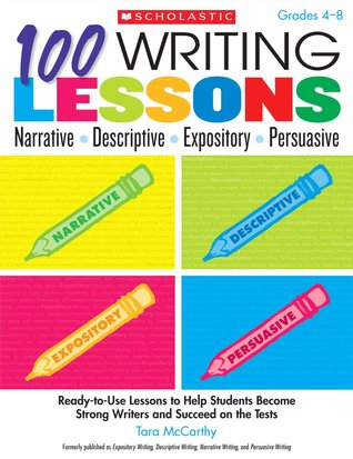 100 Writing Lessons: Narrative ¥ Descriptive ¥ Expository ¥ Persuasive: Ready-to-Use Lessons to Help Students Become Strong Writers and Succeed on the Tests Tara McCarthy