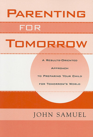 Parenting for Tomorrow: A Results-Oriented Approach to Preparing Your Child for Tomorrows World  by  John Samuel