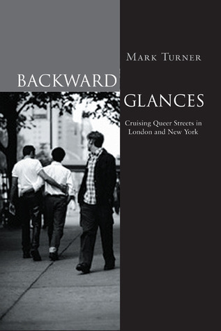 Backward Glances: Cruising Queer Streets in London and New York  by  Mark Turner