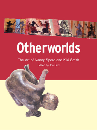 Otherworlds: The Art of Nancy Spero and Kiki Smith  by  Jon Bird