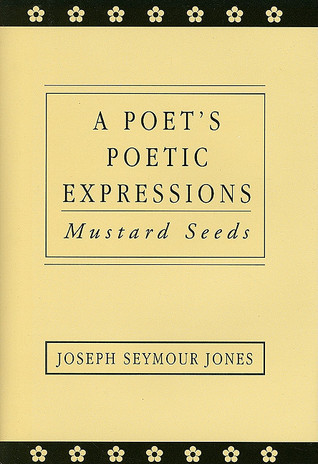 A Poets Poetic Expressions: Mustard Seeds  by  Joseph Seymour Jones