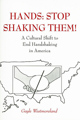 Hands: Stop Shaking Them!: A Cultural Shift to End Handshaking in America  by  Gayle Westmoreland