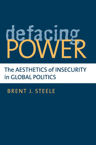Defacing Power: The Aesthetics of Insecurity in Global Politics  by  Brent J. Steele