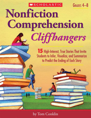 Nonfiction Comprehension Cliffhangers: 15 High-Interest True Stories That Invite Students to Infer, Visualize, and Summarize to Predict the Ending of Each Story  by  Tom Conklin