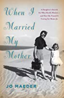 When I Married My Mother: A Daughter's Search for What Really Matters—and How She Found It Caring for Mama Jo