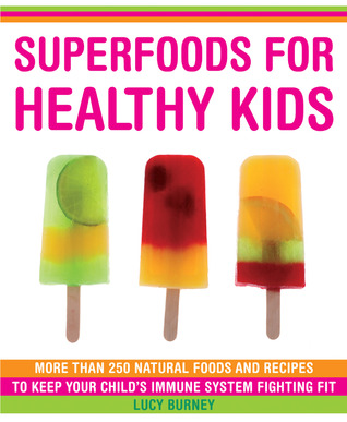 Superfoods for Healthy Kids: More Than 250 Immune-Boosting Foods and Great-Tasting Recipes for Your Children Lucy Burney
