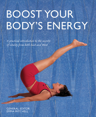 Boost Your Bodys Energy: A Practical Introduction to the Secrets of Vitality from both East and West  by  Emma Mitchell