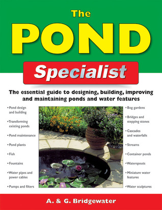 The Pond Specialist: The Essential Guide to Designing, Building, Improving and Maintaining Ponds and Water Features Alan Bridgewater