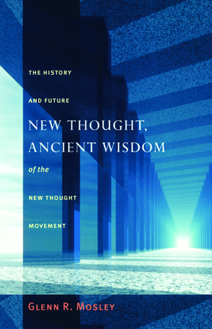 New Thought, Ancient Wisdom: The History and Future of the New Thought Movement Glenn Mosley