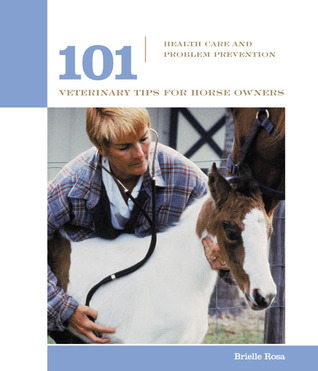 101 Veterinary Tips for Horse Owners: Health Care and Problem Prevention  by  Brielle Rosa