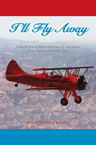 Ill Fly Away: A World War II Pilots Lifetime of Adventures From Biplanes to Jumbo Jets William Hallstead