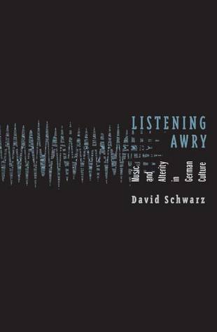 Listening Awry: Music And Alterity In German Culture David Schwarz