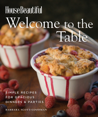 Welcome to the Table: Simple Recipes for Gracious Dinners & Parties Barbara Scott-Goodman