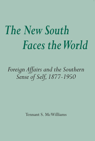 The New South Faces the World: Foreign Affairs and the Southern Sense of Self,1877-1950 Tennant S. McWilliams