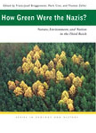 How Green Were the Nazis?: Nature, Environment, and Nation in the Third Reich Franz-Josef Bruggemeier