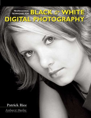 Professional Techniques for Black & White Digital Photography Patrick Rice