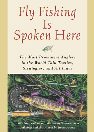 Fly Fishing Is Spoken Here: The Most Prominent Anglers in the World Talk Tactics, Strategies, and Attitudes  by  Stephen Sloan