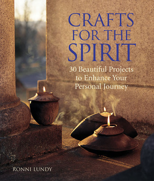 Crafts for the Spirit: 30 Beautiful Projects to Enhance Your Personal Journey  by  Ronni Lundy