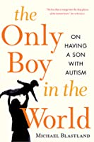 The Only Boy in the World: A Father Explores the Mysteries of Autism
