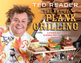 The Art of Plank Grilling: Licked  by  Fire, Kissed by Smoke by Ted Reader