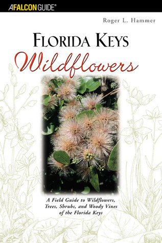 Florida Keys Wildflowers: A Field Guide to  Wildflowers, Trees, Shrubs, and Woody Vines of the Florida Keys Roger L. Hammer