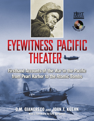Eyewitness Pacific Theater: Firsthand Accounts of the War in the Pacific from Pearl Harbor to the Atomic Bombs John T. Kuehn