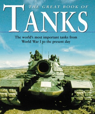 Great Book of Tanks: The Worlds Most Important Tanks from World War I to the Present Day Chris Foss